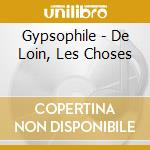 Gypsophile - De Loin, Les Choses cd musicale di Gypsophile