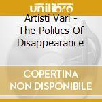 Artisti Vari - The Politics Of Disappearance cd musicale di Artisti Vari