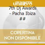 7th Dj Awards - Pacha Ibiza ## cd musicale