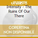 THE RUINS OF OUR THERE cd musicale di INTESITY