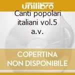 Canti popolari italiani vol.5 a.v. cd musicale di ARTISTI VARI