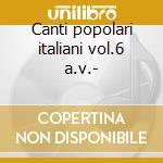 Canti popolari italiani vol.6 a.v.- cd musicale di ARTISTI VARI