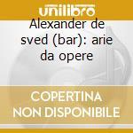 Alexander de sved (bar): arie da opere cd musicale di De sved a. -vv.aa.