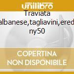 Traviata -albanese,tagliavini,erede ny50 cd musicale di Giuseppe Verdi