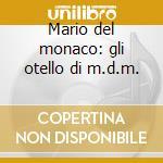 Mario del monaco: gli otello di m.d.m. cd musicale di Del monaco m.-verdi