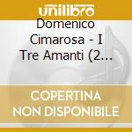 Tre amanti cd musicale di Cimarosa