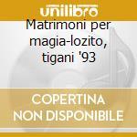 Matrimoni per magia-lozito, tigani '93 cd musicale di V. Fioravanti