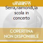 Serra,raimondi,la scola in concerto cd musicale di Artisti Vari