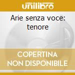 Arie senza voce: tenore cd musicale di Artisti Vari