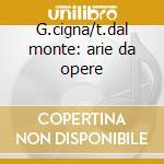 G.cigna/t.dal monte: arie da opere cd musicale di Artisti Vari