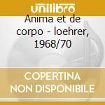 Anima et de corpo - loehrer, 1968/70 cd musicale di De cavalieri emilio