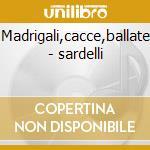 Madrigali,cacce,ballate - sardelli cd musicale di Ghirardello