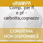 Comp. per fl e pf - carbotta,cognazzo cd musicale di Rota/casella/etc