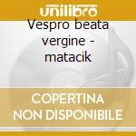 Vespro beata vergine - matacik cd musicale di Monteverdi