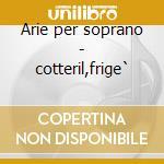 Arie per soprano - cotteril,frige` cd musicale di Haendel/purcell