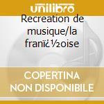 Recreation de musique/la fran�oise cd musicale di Leclair/couperin