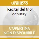 Recital del trio debussy cd musicale di Debussy trio- vv.aa.