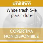 White trash 5-le plaisir club- cd musicale