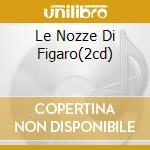 LE NOZZE DI FIGARO(2CD) cd musicale di MOZART W.AMADEUS