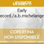 Early record./a.b.michelangeli cd musicale di Artisti Vari