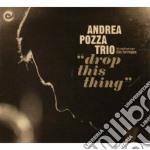 Pozza, Andrea Trio - Drop This Thing cd musicale di Andrea trio Pozza