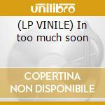 (LP VINILE) In too much soon lp vinile
