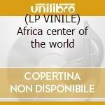 (LP VINILE) Africa center of the world lp vinile