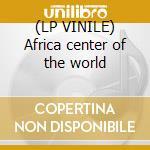 (LP VINILE) Africa center of the world lp vinile