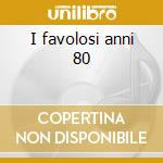 I favolosi anni 80 cd musicale