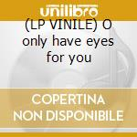 (LP VINILE) O only have eyes for you lp vinile