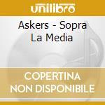 SOPRA LA MEDIA cd musicale di ASKERS
