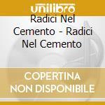 Radici Nel Cemento - Radici Nel Cemento cd musicale di RADICI NEL CEMENTO