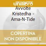Avvolte Kristedha - Ama-N-Tide cd musicale di AVVOLTE KRISTEDHA