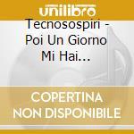 Tecnosospiri - Poi Un Giorno Mi Hai Assassinato cd musicale di TECNOSOSPIRI
