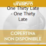 One Thirty Late - One Thirty Late cd musicale di ONE THIRTY LATE