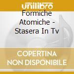 Formiche Atomiche - Stasera In Tv cd musicale di FORMICHE ATOMICHE