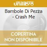 CRASH ME cd musicale di BAMBOLE DI PEZZA