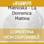 LA DOMENICA MATTINA cd musicale di MATRIOSKA