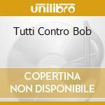 TUTTI CONTRO BOB cd musicale di TBH