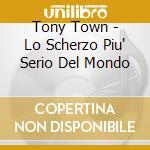 LO SCHERZO PIU' SERIO DEL MONDO cd musicale di TONY TOWN