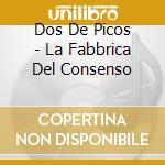 Dos De Picos - La Fabbrica Del Consenso cd musicale di DOS DE PICOS