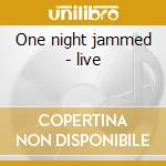 One night jammed - live cd musicale