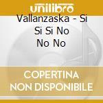 Vallanzaska - Si Si Si No No No cd musicale di VALLANZASKA