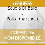 SCUOLA DI BALLO : POLKA-MAZZURCA cd musicale di AA.VV.