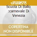 SCUOLA DI BALLO :CARNEVALE DI VENEZIA cd musicale di AA.VV.
