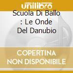 SCUOLA DI BALLO : LE ONDE DEL DANUBIO cd musicale di AA.VV.