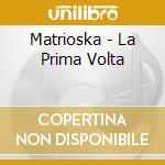 Matrioska - La Prima Volta cd musicale di MATRIOSKA