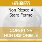 NON RIESCO A STARE FERMO cd musicale di SKARABAZOO