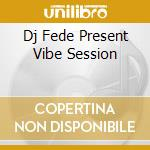 DJ FEDE PRESENT VIBE SESSION cd musicale di AA.VV.