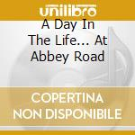A DAY IN THE LIFE... AT ABBEY ROAD cd musicale di AA.VV.